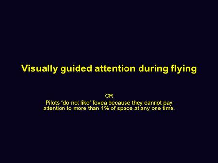 "Visually guided attention during flying OR Pilots ""do not like"" fovea because they cannot pay attention to more than 1% of space at any one time."