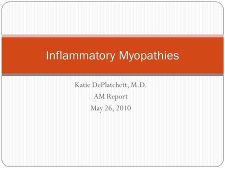 Katie DePlatchett, M.D. AM Report May 26, 2010 Inflammatory Myopathies.