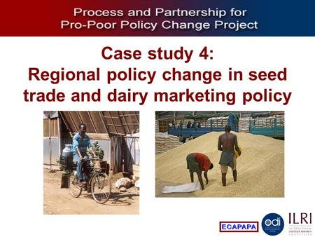 Process and Partnership for Pro-Poor Policy Change Case study 4: Regional policy change in seed trade and dairy marketing policy.