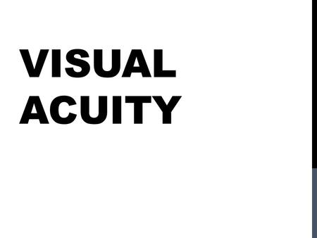 VISUAL ACUITY. Visual Acuity: Is the smallest visual angle that a person can see clearly. We will talk about four very different tasks… Yet all of these.
