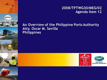An Overview of the Philippine Ports Authority Atty. Oscar M. Sevilla Philippines 2008/TPTWG30/MEG/02 Agenda Item 12.