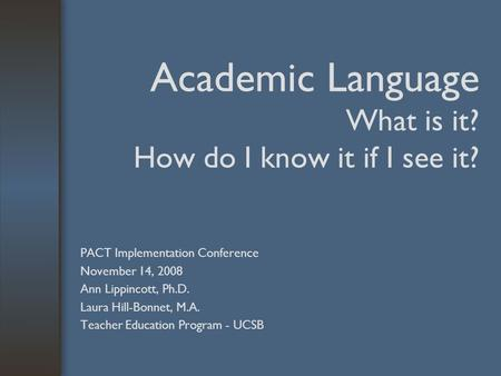 Academic Language What is it? How do I know it if I see it? PACT Implementation Conference November 14, 2008 Ann Lippincott, Ph.D. Laura Hill-Bonnet, M.A.