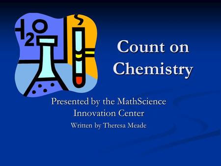 Count on Chemistry Presented by the MathScience Innovation Center Written by Theresa Meade.
