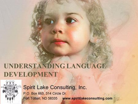 UNDERSTANDING LANGUAGE DEVELOPMENT Spirit Lake Consulting, Inc. P.O. Box 663, 314 Circle Dr. Fort Totten, ND 58335 www.spiritlakeconsulting.com.