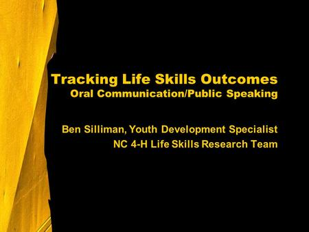Tracking Life Skills Outcomes Oral Communication/Public Speaking Ben Silliman, Youth Development Specialist NC 4-H Life Skills Research Team.