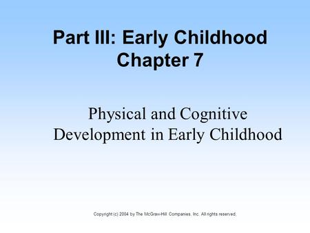 Part III: Early Childhood Chapter 7 Physical and Cognitive Development in Early Childhood Copyright (c) 2004 by The McGraw-Hill Companies, Inc. All rights.
