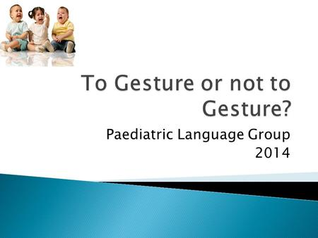 Paediatric Language Group 2014.  In children <3, does parent use of gesture result in faster acquisition of words compared to verbal input alone?