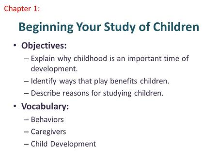 Beginning Your Study of Children Objectives: – Explain why childhood is an important time of development. – Identify ways that play benefits children.