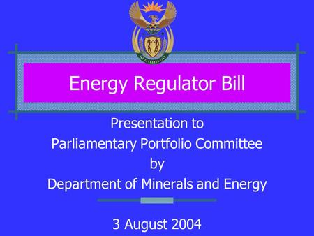 Energy Regulator Bill Presentation to Parliamentary Portfolio Committee by Department of Minerals and Energy 3 August 2004.