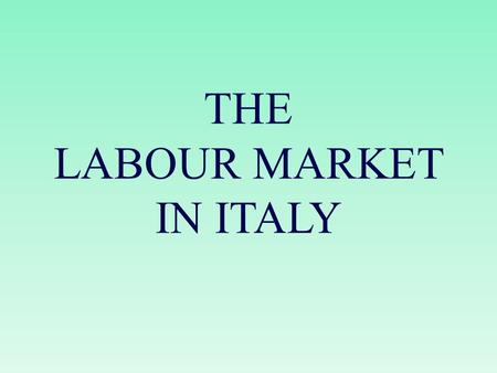 THE LABOUR MARKET IN ITALY. Economy Italy has a capitalistic economy, which remains divided in a developed industrial North, dominated by private companies,