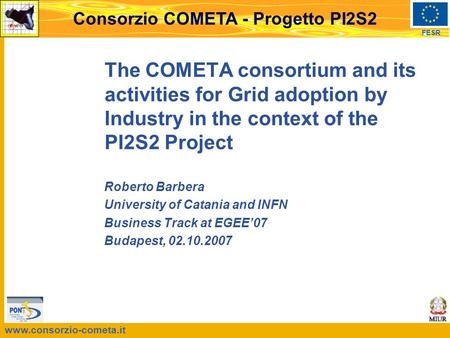 Www.consorzio-cometa.it FESR Consorzio COMETA - Progetto PI2S2 The COMETA consortium and its activities for Grid adoption by Industry in the context of.