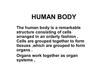 HUMAN BODY The human body is a remarkable structure consisting of cells arranged in an orderly fashion. Cells are grouped together to form tissues,which.