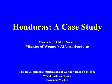 Honduras: A Case Study Marcela del Mar Suazo, Minister of Women's Affairs, Honduras The Development Implications of Gender-Based Violence World Bank Workshop.
