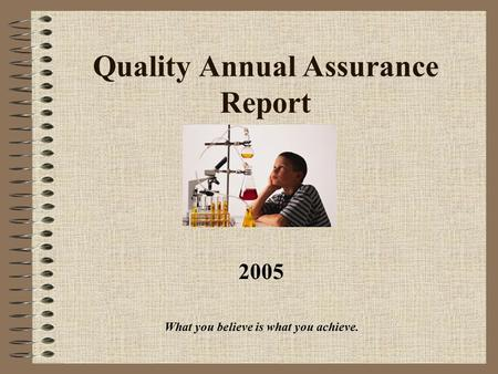 Quality Annual Assurance Report 2005 What you believe is what you achieve.