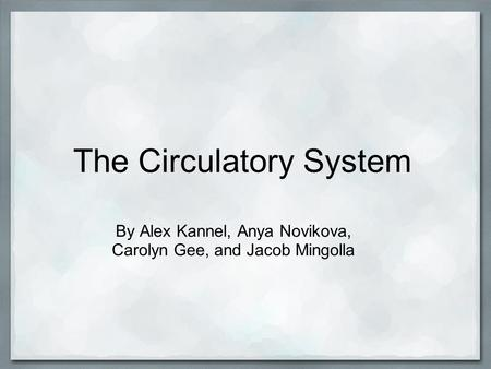The Circulatory System By Alex Kannel, Anya Novikova, Carolyn Gee, and Jacob Mingolla.