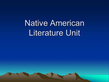 Native American Literature Unit. Our American identity as we know it is a product of our past. Our class will focus on literature which reveals.