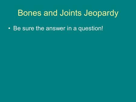 Bones and Joints Jeopardy Be sure the answer in a question!
