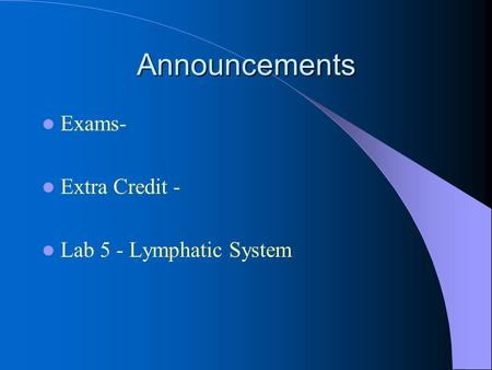 Announcements Exams- Extra Credit - Lab 5 - Lymphatic System.