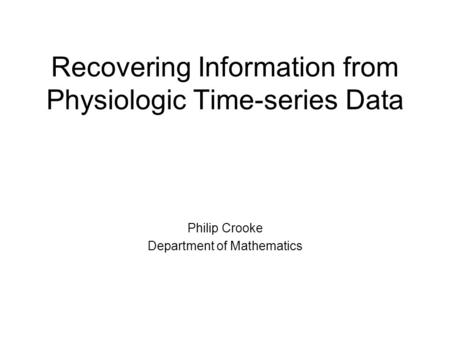 Recovering Information from Physiologic Time-series Data Philip Crooke Department of Mathematics.