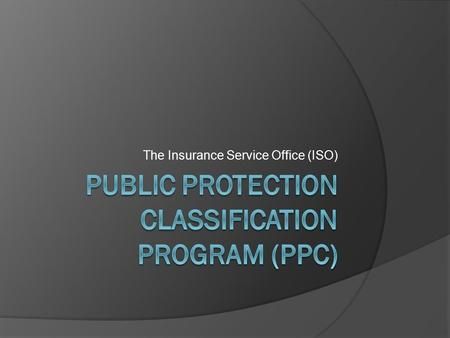 The Insurance Service Office (ISO). The ISO PPC Program What is the PPC? Information on municipal fire protection efforts in communities throughout the.