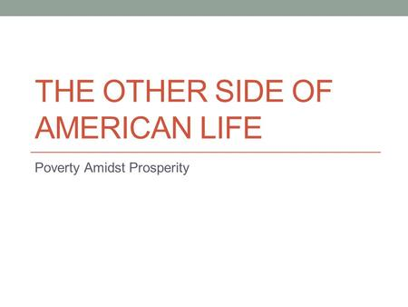 THE OTHER SIDE OF AMERICAN LIFE Poverty Amidst Prosperity.