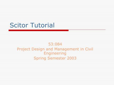 Scitor Tutorial 53:084 Project Design and Management in Civil Engineering Spring Semester 2003.