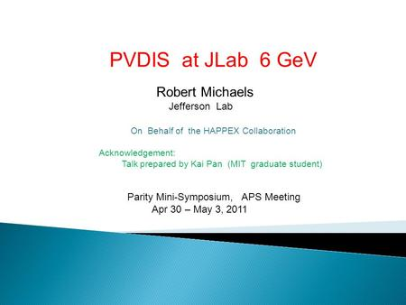 PVDIS at JLab 6 GeV Robert Michaels Jefferson Lab On Behalf of the HAPPEX Collaboration Acknowledgement: Talk prepared by Kai Pan (MIT graduate student)