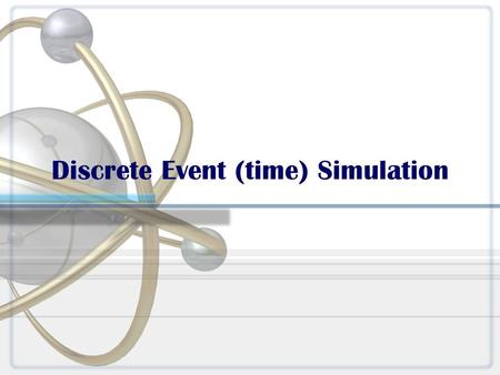 "Discrete Event (time) Simulation. What is a simulation? ""Simulation is the process of designing a model of a real system and conducting experiments with."