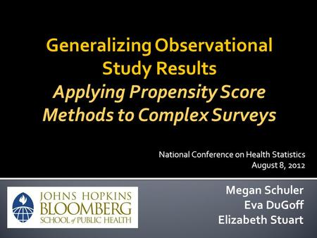Generalizing Observational Study Results Applying Propensity Score Methods to Complex Surveys Megan Schuler Eva DuGoff Elizabeth Stuart National Conference.