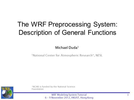WRF Modeling System Tutorial 6 – 9 November 2012, HKUST, Hong Kong The WRF Preprocessing System: Description of General Functions Michael Duda 1 1 National.