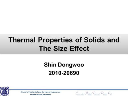 School of Mechanical and Aerospace Engineering Seoul National University C omputer A ided T hermal D esign L ab Thermal Properties of Solids and The Size.