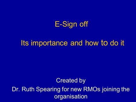 E-Sign off Its importance and how to do it Created by Dr. Ruth Spearing for new RMOs joining the organisation.