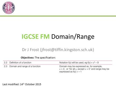 IGCSE FM <strong>Domain</strong>/<strong>Range</strong> Dr J Frost Last modified: 14 th October 2015 Objectives: The specification: