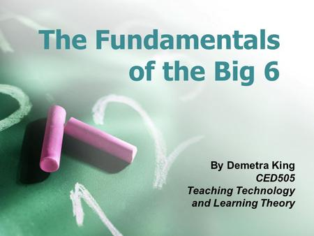 The Fundamentals of the Big 6 By Demetra King CED505 Teaching Technology and Learning Theory.