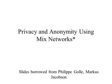 Privacy and Anonymity Using Mix Networks* Slides borrowed from Philippe Golle, Markus Jacobson.