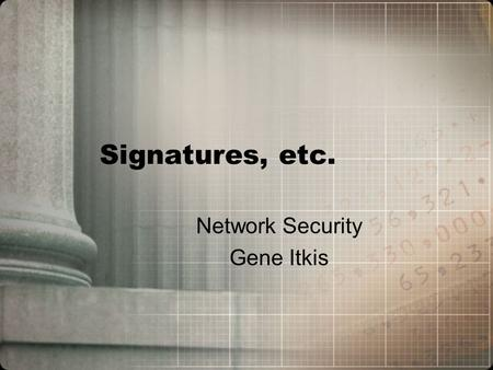 Signatures, etc. Network Security Gene Itkis Signature scheme: Formal definition GenKey Generation: Gen(1 k )   PK, SK  SignSigning: Sign(SK, M) 