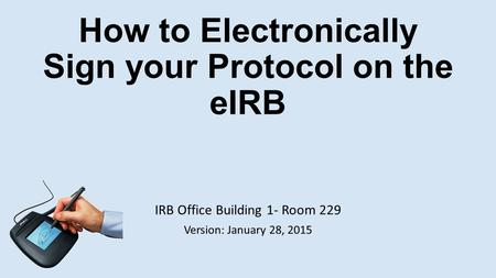How to Electronically Sign your Protocol on the eIRB IRB Office Building 1- Room 229 Version: January 28, 2015.