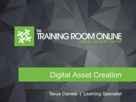 Digital Asset Creation Tanya Daniels | Learning Specialist.