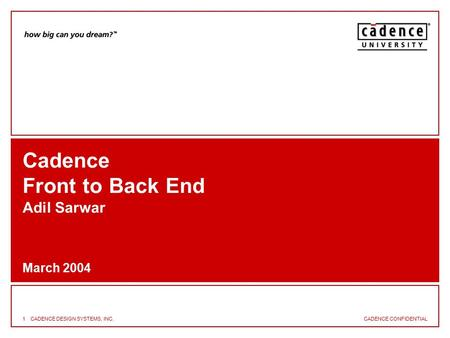 CADENCE CONFIDENTIAL 1CADENCE DESIGN SYSTEMS, INC. Cadence Front to Back End Adil Sarwar March 2004.