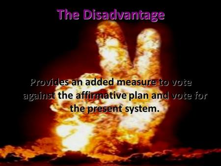 The Disadvantage Provides an added measure to vote against the affirmative plan and vote for the present system.