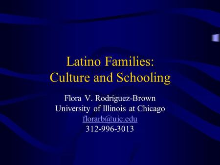 Latino Families: Culture and Schooling Flora V. Rodríguez-Brown University of Illinois at Chicago 312-996-3013.
