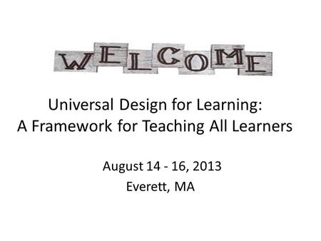 Universal Design for Learning: A Framework for Teaching All Learners August 14 - 16, 2013 Everett, MA.