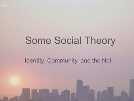 Some Social Theory Identity, Community and the Net.