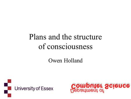 Plans and the structure of consciousness Owen Holland.