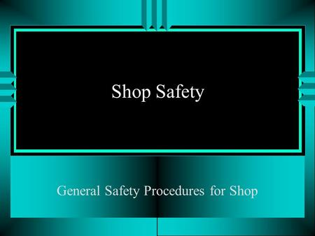 Shop Safety General Safety Procedures for Shop Objectives u Understand basic safety for the shop u Take quiz on safety procedures.