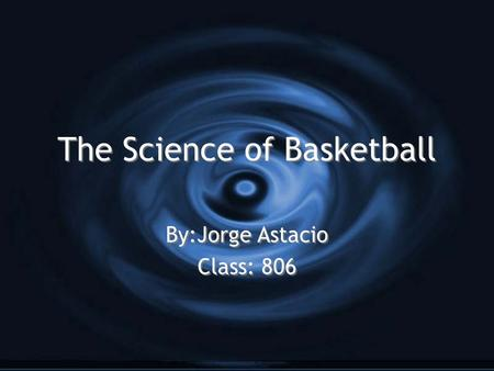 The Science of Basketball By:Jorge Astacio Class: 806 By:Jorge Astacio Class: 806.