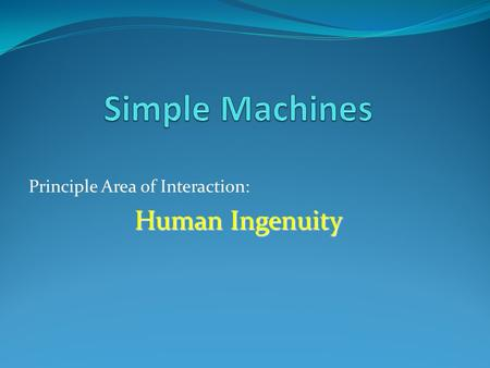 Principle Area of Interaction: Human Ingenuity. What are simple machines? A device that makes a physical task easier.