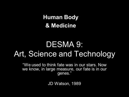 "DESMA 9: Art, Science and Technology ""We used to think fate was in our stars. Now we know, in large measure, our fate is in our genes."" JD Watson, 1989."