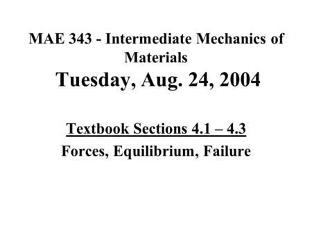 MAE 343 - Intermediate Mechanics of Materials Tuesday, Aug. 24, 2004 Textbook Sections 4.1 – 4.3 Forces, Equilibrium, Failure.