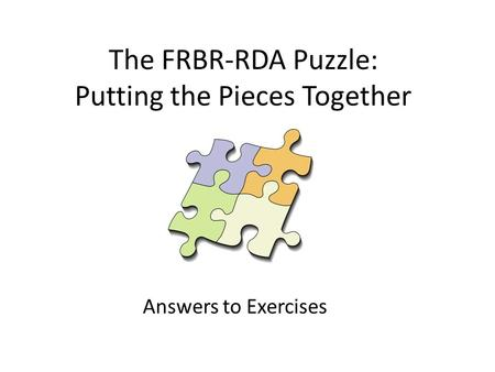 The FRBR-RDA Puzzle: Putting the Pieces Together Answers to Exercises.